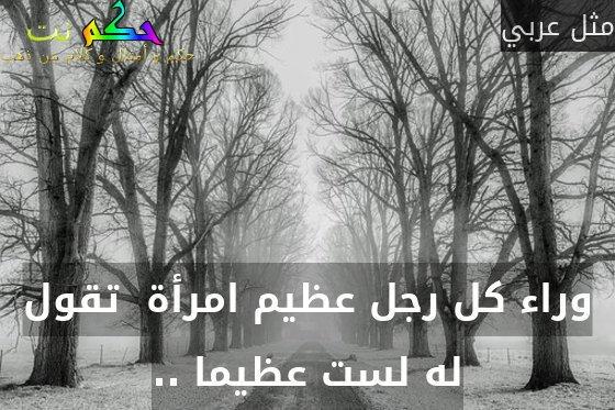 وراء كل رجل عظيم امرأة  تقول له لست عظيما ..-مثل عربي