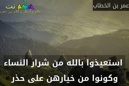 استعيذوا بالله من شرار النساء وكونوا من خيارهن على حذر-عمر بن الخطاب