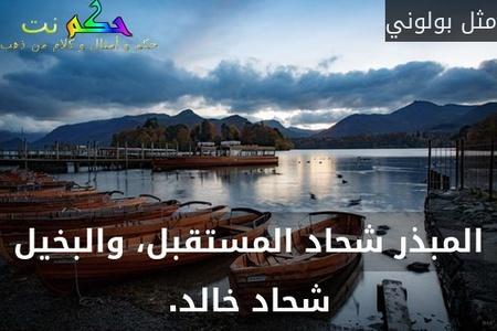 المبذر شحاد المستقبل، والبخيل شحاد خالد.-مثل بولوني