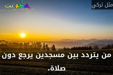 من يتردد بين مسجدين يرجع دون صلاة.-مثل تركي