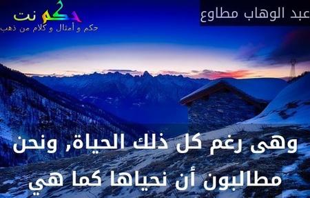وهى رغم كل ذلك الحياة, ونحن مطالبون أن نحياها كما هي-عبد الوهاب مطاوع