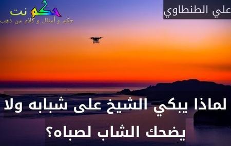 لماذا يبكي الشيخ على شبابه ولا يضحك الشاب لصباه؟-علي الطنطاوي
