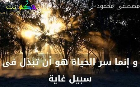 و إنما سر الحياة هو أن تبذل فى سبيل غاية-مصطفى محمود