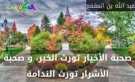 صحبة الأخيار تورث الخير، و صحبة الأشرار تورث الندامة-عبد الله بن المقفع