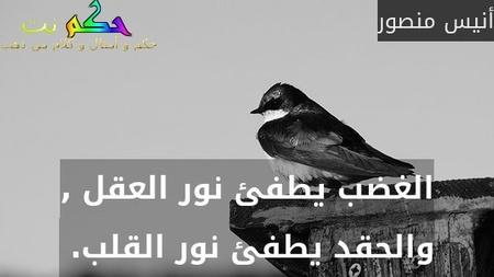 الغضب يطفئ نور العقل , والحقد يطفئ نور القلب. -أنيس منصور