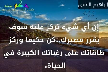 إن أي شيء تركز عليه سوف يقرر مصيرك..كن حكيما وركز طاقاتك على رغباتك الكبيرة في الحياة. -إبراهيم الفقي
