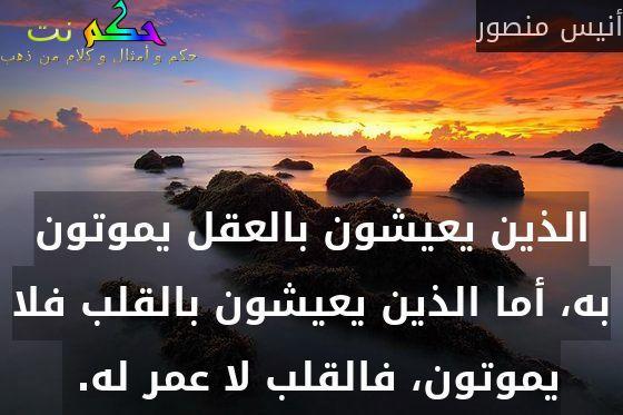 الذين يعيشون بالعقل يموتون به، أما الذين يعيشون بالقلب فلا يموتون، فالقلب لا عمر له. -أنيس منصور