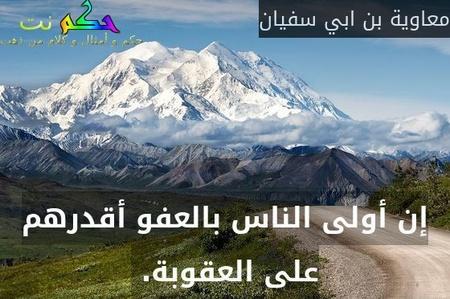 إن أولى الناس بالعفو أقدرهم على العقوبة. -معاوية بن ابي سفيان
