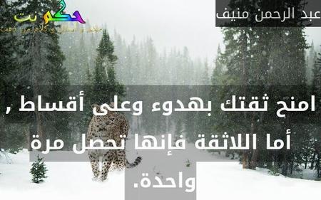 امنح ثقتك بهدوء وعلى أقساط , أما اللاثقة فإنها تحصل مرة واحدة. -عبد الرحمن منيف