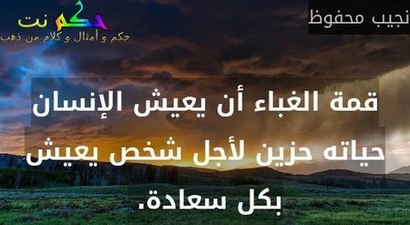 قمة الغباء أن يعيش الإنسان حياته حزين لأجل شخص يعيش بكل سعادة. -نجيب محفوظ