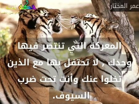 المعركة التي تنتصر فيها وحدك , لا تحتفل بها مع الذين تخلوا عنك وأنت تحت ضرب السيوف. -عمر المختار