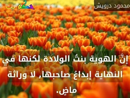 إنَّ الهوية بنتُ الولادة لكنها في النهاية إبداعُ صاحبها, لا وراثة ماضٍ. -محمود درويش