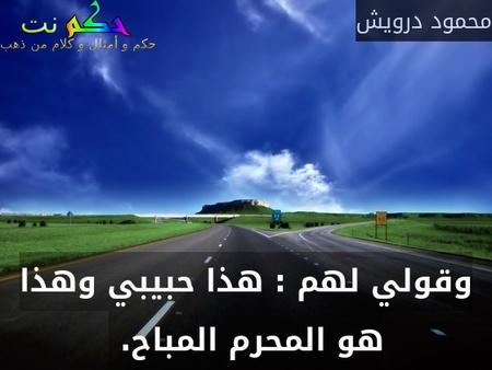 وقولي لهم : هذا حبيبي وهذا هو المحرم المباح. -محمود درويش