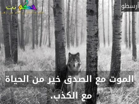 الموت مع الصدق خير من الحياة مع الكذب. -أرسطو