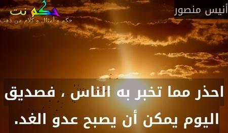 احذر مما تخبر به الناس ، فصديق اليوم يمكن أن يصبح عدو الغد. -أنيس منصور