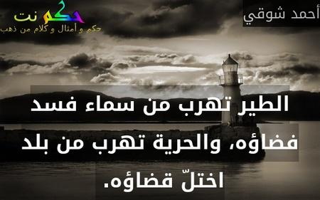 الطير تهرب من سماء فسد فضاؤه، والحرية تهرب من بلد اختلّ قضاؤه. -أحمد شوقي