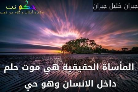 المأساة الحقيقية هي موت حلم داخل الانسان وهو حي -جبران خليل جبران