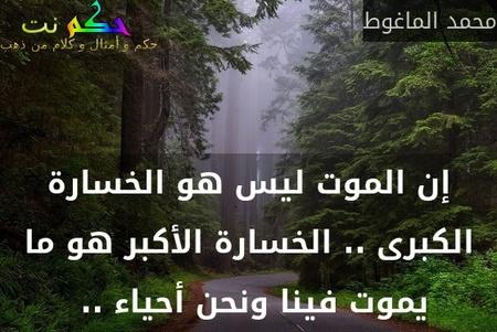 إن الموت ليس هو الخسارة الكبرى .. الخسارة الأكبر هو ما يموت فينا ونحن أحياء .. -محمد الماغوط