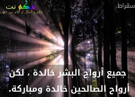 جميع أرواح البشر خالدة ، لكن أرواح الصالحين خالدة ومباركة. -سقراط
