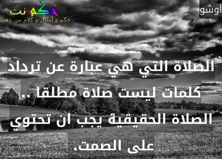 الصلاة التي هي عبارة عن ترداد كلمات ليست صلاة مطلقا .. الصلاة الحقيقية يجب ان تحتوي على الصمت. -أوشو