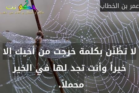 لا تظُنّن بكلمة خرجت من أخيك إلا خيراً وأنت تجد لها في الخير محملاً. -عمر بن الخطاب