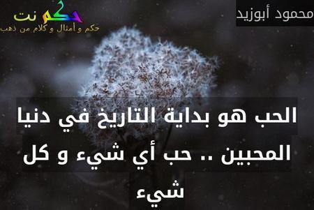الحب هو بداية التاريخ في دنيا المحبين .. حب أي شيء و كل شيء -محمود أبوزيد