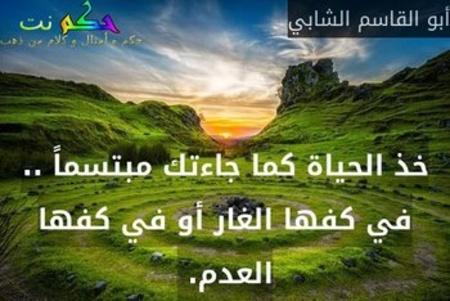 خذ الحياة كما جاءتك مبتسماً .. في كفها الغار أو في كفها العدم. -أبو القاسم الشابي