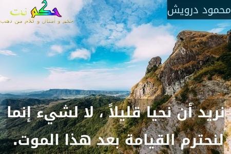 نريد أن نحيا قليلاً ، لا لشيء إنما لنحترم القيامة بعد هذا الموت. -محمود درويش