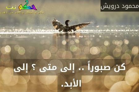 كن صبوراً .. إلى متى ؟ إلى الأبد. -محمود درويش