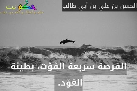 الفرصة سريعة الفَوْت، بطيئة العَوْد. -الحسن بن علي بن أبي طالب