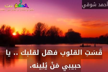 قَسَتِ القلوب فهل لقلبك .. يا حبيبي مَنْ يُلِينه. -أحمد شوقي