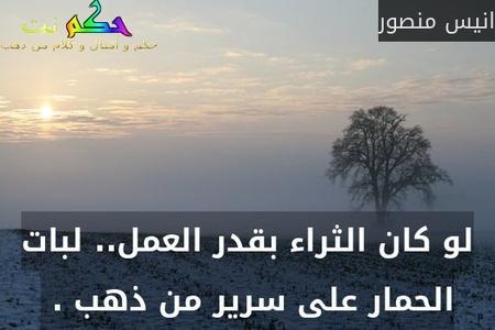 لو كان الثراء بقدر العمل.. لبات الحمار على سرير من ذهب . -انيس منصور