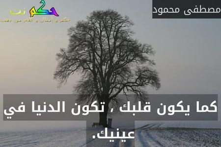كما يكون قلبك ، تكون الدنيا في عينيك. -مصطفى محمود