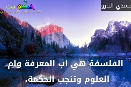 الفلسفة هي اب المعرفة وام العلوم وتنجب الحكمة. -حمدي البارو