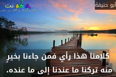 كلامنا هذا رأي فمن جاءنا بخيرٍ منه تركنا ما عندنا إلى ما عنده. -أبو حنيفة