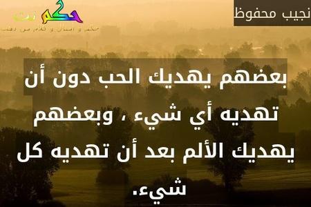 بعضهم يهديك الحب دون أن تهديه أي شيء ، وبعضهم يهديك الألم بعد أن تهديه كل شيء. -نجيب محفوظ