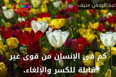 كم في الإنسان من قوى غير قابلة للكسر والإلغاء. -عبد الرحمن منيف