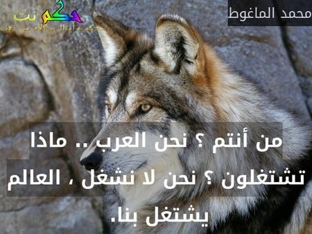 من أنتم ؟ نحن العرب .. ماذا تشتغلون ؟ نحن لا نشغل ، العالم يشتغل بنا. -محمد الماغوط