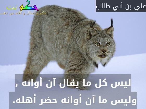 ليس كل ما يقال آن أوانه , وليس ما آن أوانه حضر أهله. -علي بن أبي طالب