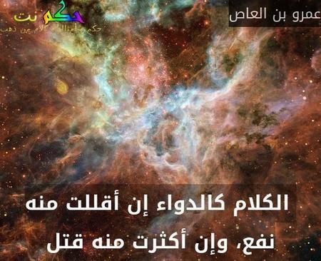 الكلام كالدواء إن أقللت منه نفع، وإن أكثرت منه قتل-عمرو بن العاص