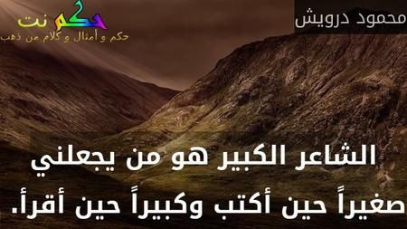 الشاعر الكبير هو من يجعلني صغيراً حين أكتب وكبيراً حين أقرأ. -محمود درويش