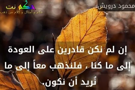 إن لم نكن قادرين على العودة إلى ما كنا ، فلنذهب معاً إلى ما نُريد أن نكون. -محمود درويش