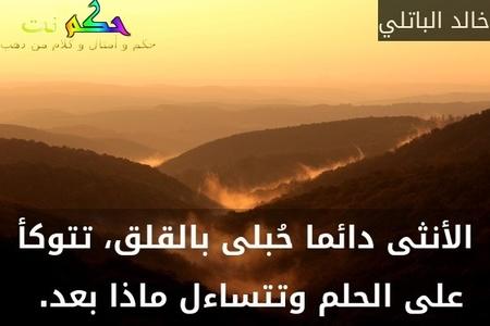 الأنثى دائما حُبلى بالقلق، تتوكأ على الحلم وتتساءل ماذا بعد. -خالد الباتلي