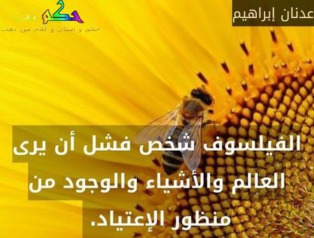 الفيلسوف شخص فشل أن يرى العالم والأشياء والوجود من منظور الإعتياد. -عدنان إبراهيم