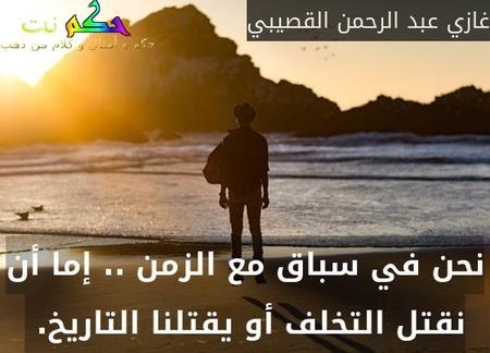 نحن في سباق مع الزمن .. إما أن نقتل التخلف أو يقتلنا التاريخ. -غازي عبد الرحمن القصيبي