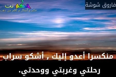 منكسرا أعدو إليك , أشكو سراب رحلتي وغربتي ووحدتي. -فاروق شوشة