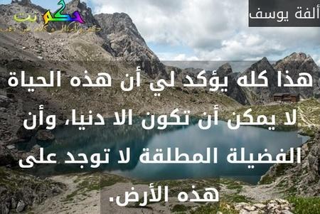 هذا كله يؤكد لي أن هذه الحياة لا يمكن أن تكون الا دنيا، وأن الفضيلة المطلقة لا توجد على هذه الأرض. -ألفة يوسف