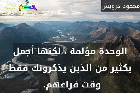 الوحدة مؤلمة ، لكنها أجمل بكثير من الذين يذكرونك فقط وقت فراغهم. -محمود درويش