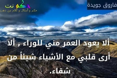 ألا يعود العمر مني للوراء , ألا أرى قلبي مع الأشياء شيئاً من شقاء. -فاروق جويدة