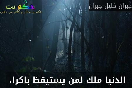 الدنيا ملك لمن يستيقظ باكرا. -جبران خليل جبران